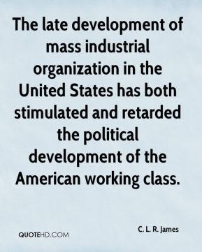 The late development of mass industrial organization in the United States has both stimulated and retarded the political development of the American working class.