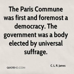 C. L. R. James - The Paris Commune was first and foremost a democracy. The government was a body elected by universal suffrage.