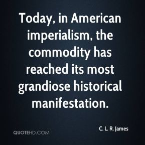 C. L. R. James - Today, in American imperialism, the commodity has reached its most grandiose historical manifestation.
