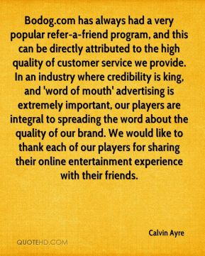 Bodog.com has always had a very popular refer-a-friend program, and this can be directly attributed to the high quality of customer service we provide. In an industry where credibility is king, and 'word of mouth' advertising is extremely important, our players are integral to spreading the word about the quality of our brand. We would like to thank each of our players for sharing their online entertainment experience with their friends.