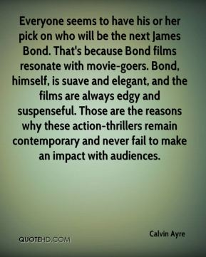 Everyone seems to have his or her pick on who will be the next James Bond. That's because Bond films resonate with movie-goers. Bond, himself, is suave and elegant, and the films are always edgy and suspenseful. Those are the reasons why these action-thrillers remain contemporary and never fail to make an impact with audiences.