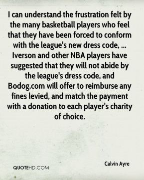 I can understand the frustration felt by the many basketball players who feel that they have been forced to conform with the league's new dress code, ... Iverson and other NBA players have suggested that they will not abide by the league's dress code, and Bodog.com will offer to reimburse any fines levied, and match the payment with a donation to each player's charity of choice.