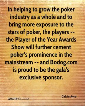 In helping to grow the poker industry as a whole and to bring more exposure to the stars of poker, the players -- the Player of the Year Awards Show will further cement poker's prominence in the mainstream -- and Bodog.com is proud to be the gala's exclusive sponsor.
