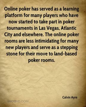 Calvin Ayre - Online poker has served as a learning platform for many players who have now started to take part in poker tournaments in Las Vegas, Atlantic City and elsewhere. The online poker rooms are less intimidating for many new players and serve as a stepping stone for their move to land-based poker rooms.