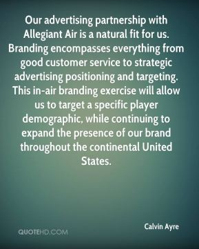 Calvin Ayre - Our advertising partnership with Allegiant Air is a natural fit for us. Branding encompasses everything from good customer service to strategic advertising positioning and targeting. This in-air branding exercise will allow us to target a specific player demographic, while continuing to expand the presence of our brand throughout the continental United States.