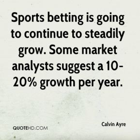 Sports betting is going to continue to steadily grow. Some market analysts suggest a 10-20% growth per year.