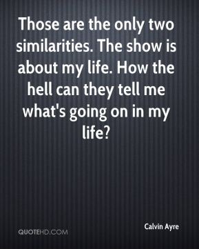 Those are the only two similarities. The show is about my life. How the hell can they tell me what's going on in my life?