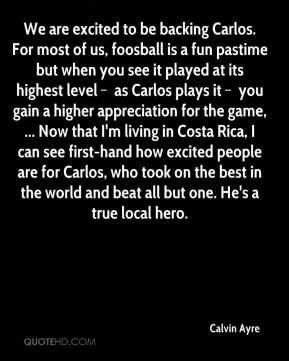 We are excited to be backing Carlos. For most of us, foosball is a fun pastime but when you see it played at its highest level – as Carlos plays it – you gain a higher appreciation for the game, ... Now that I'm living in Costa Rica, I can see first-hand how excited people are for Carlos, who took on the best in the world and beat all but one. He's a true local hero.