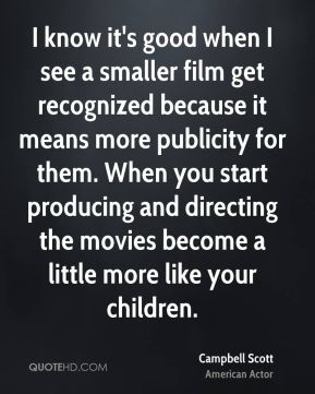 Campbell Scott - I know it's good when I see a smaller film get recognized because it means more publicity for them. When you start producing and directing the movies become a little more like your children.