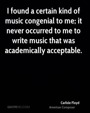 I found a certain kind of music congenial to me; it never occurred to me to write music that was academically acceptable.