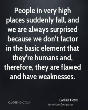 People in very high places suddenly fall, and we are always surprised because we don't factor in the basic element that they're humans and, therefore, they are flawed and have weaknesses.