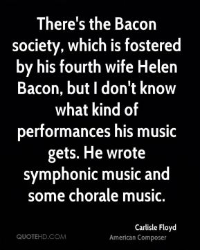 Carlisle Floyd - There's the Bacon society, which is fostered by his fourth wife Helen Bacon, but I don't know what kind of performances his music gets. He wrote symphonic music and some chorale music.