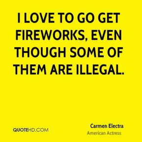 I love to go get fireworks, even though some of them are illegal.