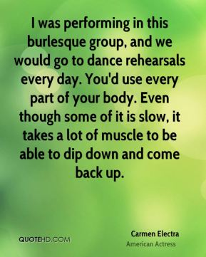 Carmen Electra - I was performing in this burlesque group, and we would go to dance rehearsals every day. You'd use every part of your body. Even though some of it is slow, it takes a lot of muscle to be able to dip down and come back up.