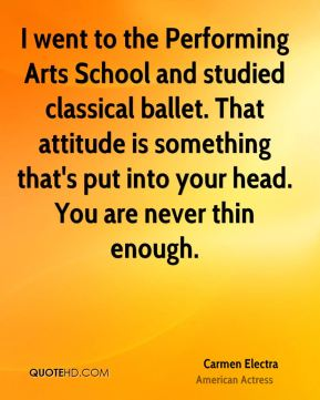 Carmen Electra - I went to the Performing Arts School and studied classical ballet. That attitude is something that's put into your head. You are never thin enough.