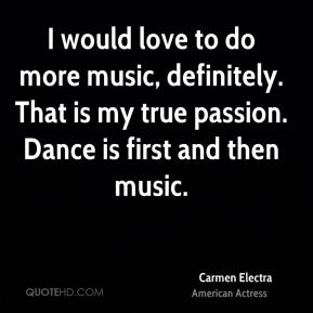 Carmen Electra - I would love to do more music, definitely. That is my true passion. Dance is first and then music.