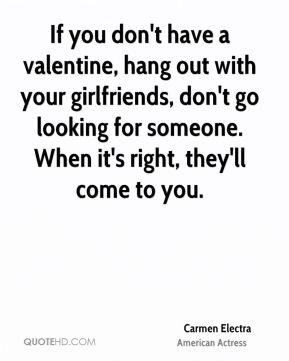 If you don't have a valentine, hang out with your girlfriends, don't go looking for someone. When it's right, they'll come to you.