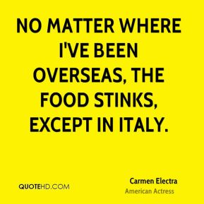 No matter where I've been overseas, the food stinks, except in Italy.
