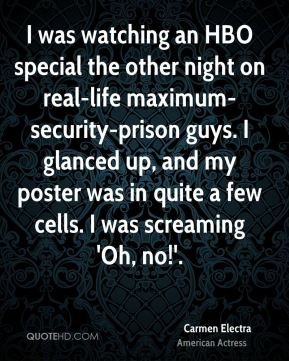 Carmen Electra - I was watching an HBO special the other night on real-life maximum-security-prison guys. I glanced up, and my poster was in quite a few cells. I was screaming 'Oh, no!'.