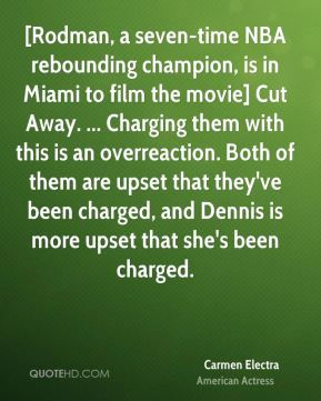 Carmen Electra - [Rodman, a seven-time NBA rebounding champion, is in Miami to film the movie] Cut Away. ... Charging them with this is an overreaction. Both of them are upset that they've been charged, and Dennis is more upset that she's been charged.