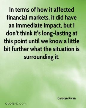 Carolyn Kwan - In terms of how it affected financial markets, it did have an immediate impact, but I don't think it's long-lasting at this point until we know a little bit further what the situation is surrounding it.