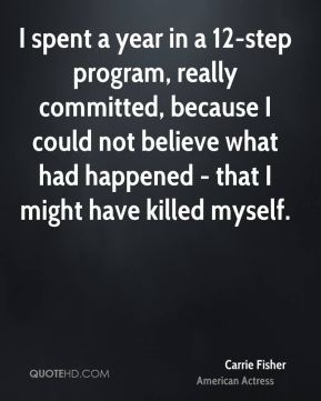I spent a year in a 12-step program, really committed, because I could not believe what had happened - that I might have killed myself.