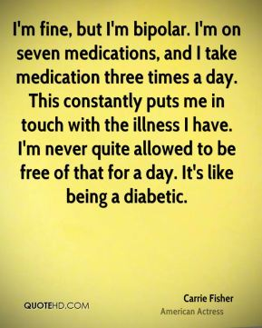 I'm fine, but I'm bipolar. I'm on seven medications, and I take medication three times a day. This constantly puts me in touch with the illness I have. I'm never quite allowed to be free of that for a day. It's like being a diabetic.