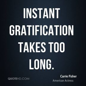 Carrie Fisher - Instant gratification takes too long.