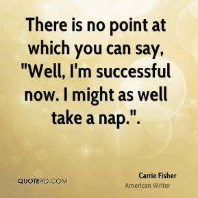 """There is no point at which you can say, """"Well, I'm successful now. I might as well take a nap.""""."""
