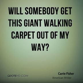 Carrie Fisher - Will somebody get this giant walking carpet out of my way?