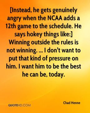 Chad Henne - [Instead, he gets genuinely angry when the NCAA adds a 12th game to the schedule. He says hokey things like:] Winning outside the rules is not winning. ... I don't want to put that kind of pressure on him. I want him to be the best he can be, today.