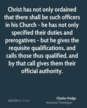 Christ has not only ordained that there shall be such officers in his Church - he has not only specified their duties and prerogatives - but he gives the requisite qualifications, and calls those thus qualified, and by that call gives them their official authority.