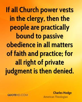 If all Church power vests in the clergy, then the people are practically bound to passive obedience in all matters of faith and practice; for all right of private judgment is then denied.