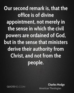 Charles Hodge - Our second remark is, that the office is of divine appointment, not merely in the sense in which the civil powers are ordained of God, but in the sense that ministers derive their authority from Christ, and not from the people.