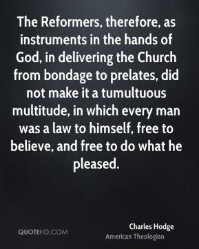 Charles Hodge - The Reformers, therefore, as instruments in the hands of God, in delivering the Church from bondage to prelates, did not make it a tumultuous multitude, in which every man was a law to himself, free to believe, and free to do what he pleased.
