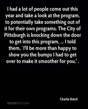 Charlie Batch - I had a lot of people come out this year and take a look at the program, to potentially take something out of it for their own programs. The City of Pittsburgh is knocking down the door to get into this program, ... I told them, `I'll be more than happy to show you the bumps I had to get over to make it smoother for you.' .