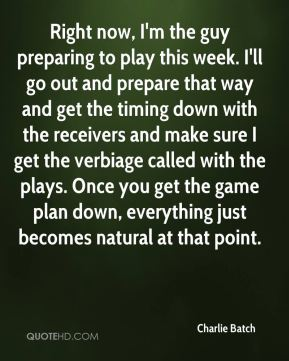 Charlie Batch - Right now, I'm the guy preparing to play this week. I'll go out and prepare that way and get the timing down with the receivers and make sure I get the verbiage called with the plays. Once you get the game plan down, everything just becomes natural at that point.