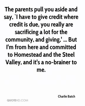 Charlie Batch - The parents pull you aside and say, `I have to give credit where credit is due, you really are sacrificing a lot for the community, and giving,' ... But I'm from here and committed to Homestead and the Steel Valley, and it's a no-brainer to me.
