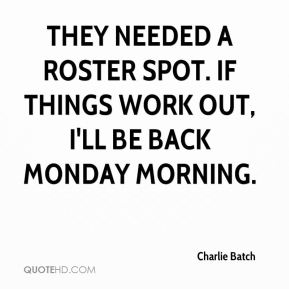 Charlie Batch - They needed a roster spot. If things work out, I'll be back Monday morning.