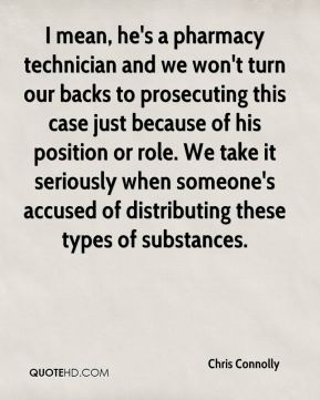 Chris Connolly - I mean, he's a pharmacy technician and we won't turn our backs to prosecuting this case just because of his position or role. We take it seriously when someone's accused of distributing these types of substances.