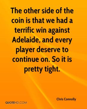 Chris Connolly - The other side of the coin is that we had a terrific win against Adelaide, and every player deserve to continue on. So it is pretty tight.