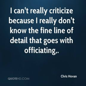 Chris Hovan - I can't really criticize because I really don't know the fine line of detail that goes with officiating.