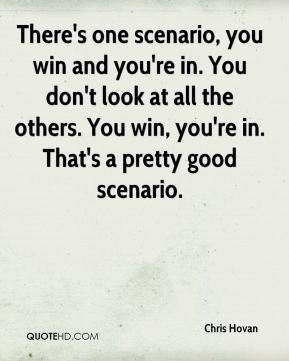 There's one scenario, you win and you're in. You don't look at all the others. You win, you're in. That's a pretty good scenario.