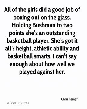 All of the girls did a good job of boxing out on the glass. Holding Bushman to two points she's an outstanding basketball player. She's got it all ? height, athletic ability and basketball smarts. I can't say enough about how well we played against her.