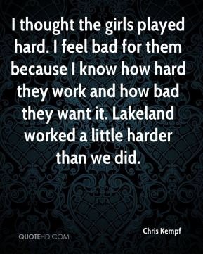 I thought the girls played hard. I feel bad for them because I know how hard they work and how bad they want it. Lakeland worked a little harder than we did.