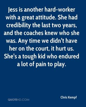 Jess is another hard-worker with a great attitude. She had credibility the last two years, and the coaches knew who she was. Any time we didn't have her on the court, it hurt us. She's a tough kid who endured a lot of pain to play.