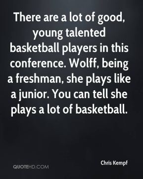 There are a lot of good, young talented basketball players in this conference. Wolff, being a freshman, she plays like a junior. You can tell she plays a lot of basketball.