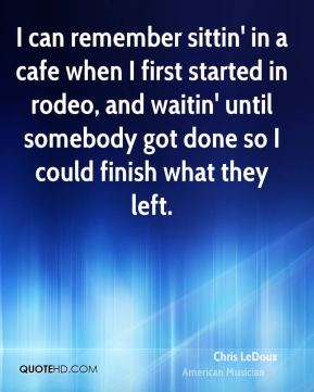 I can remember sittin' in a cafe when I first started in rodeo, and waitin' until somebody got done so I could finish what they left.
