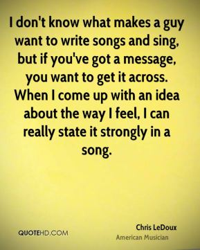 I don't know what makes a guy want to write songs and sing, but if you've got a message, you want to get it across. When I come up with an idea about the way I feel, I can really state it strongly in a song.