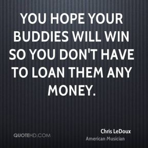 You hope your buddies will win so you don't have to loan them any money.